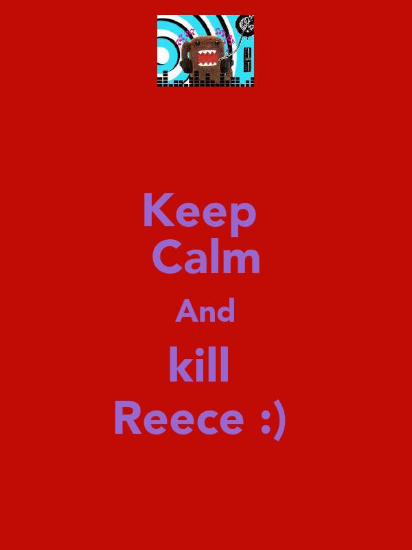 Keep  Calm And kill  Reece :)