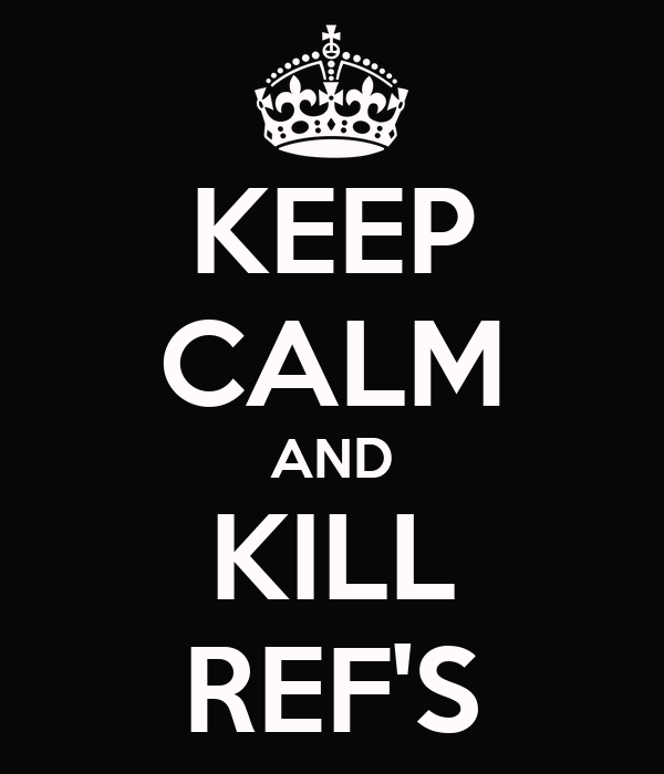 KEEP CALM AND KILL REF'S