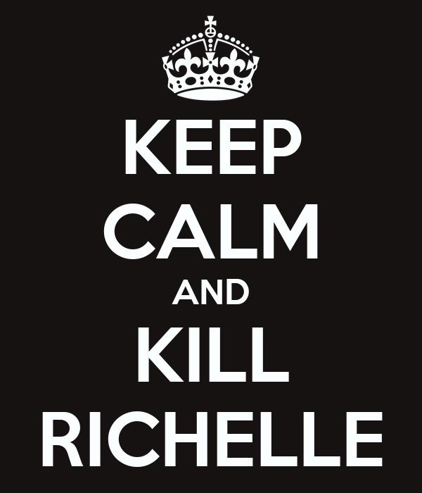 KEEP CALM AND KILL RICHELLE