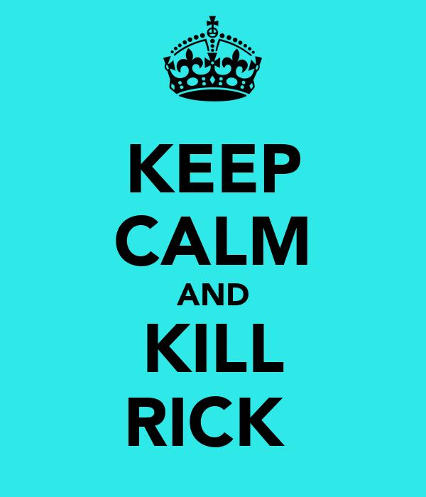 KEEP CALM AND KILL RICK