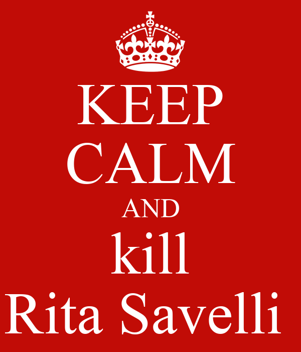 KEEP CALM AND kill Rita Savelli