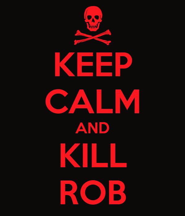 KEEP CALM AND KILL ROB