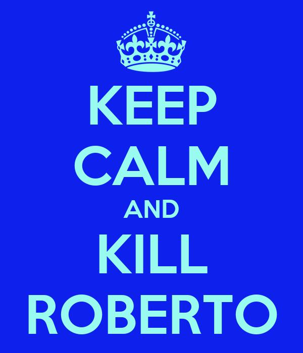 KEEP CALM AND KILL ROBERTO
