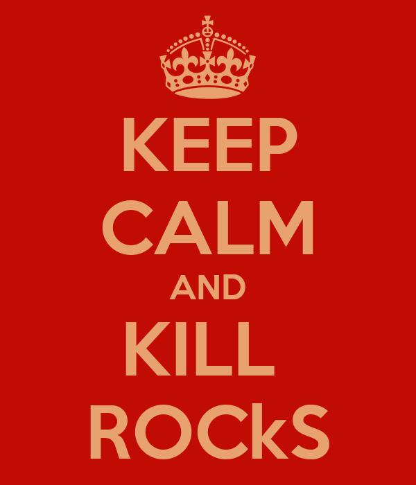 KEEP CALM AND KILL  ROCkS