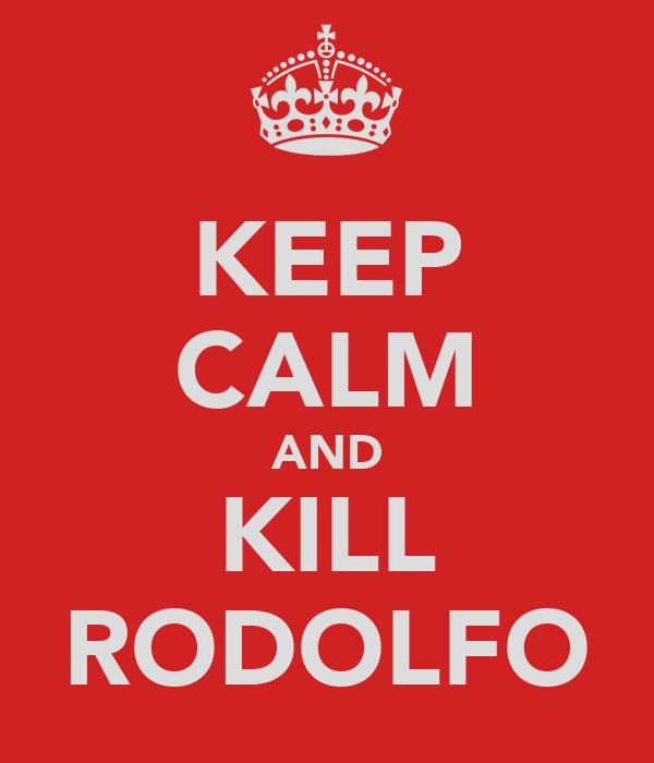 KEEP CALM AND KILL RODOLFO