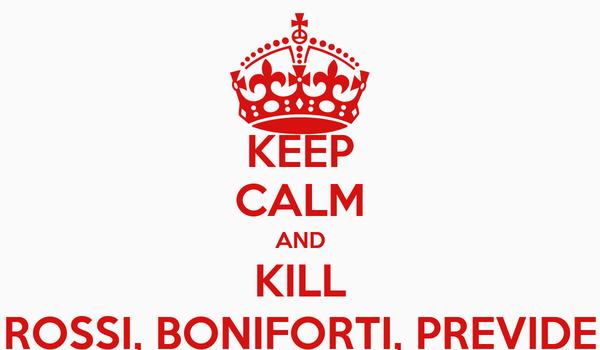 KEEP CALM AND KILL ROSSI, BONIFORTI, PREVIDE