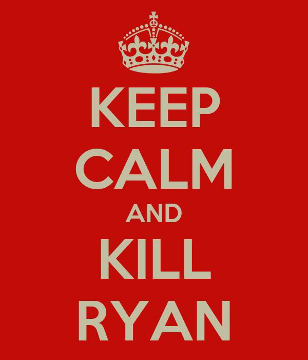 KEEP CALM AND KILL RYAN