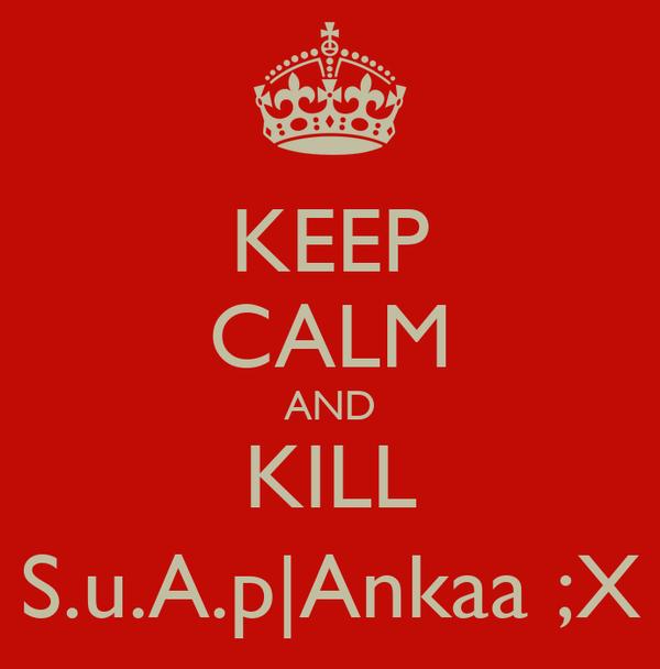 KEEP CALM AND KILL S.u.A.p|Ankaa ;X