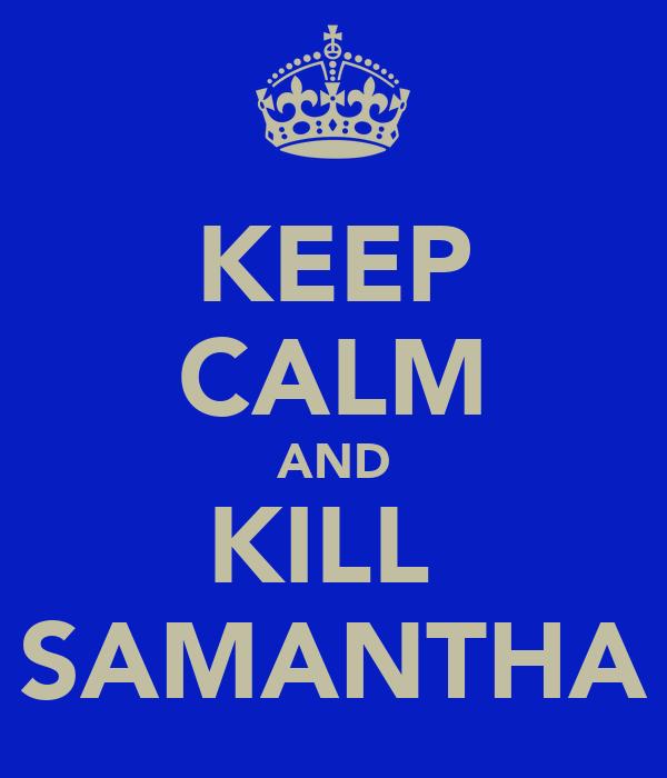 KEEP CALM AND KILL  SAMANTHA