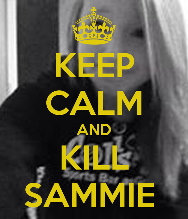 KEEP CALM AND KILL SAMMIE