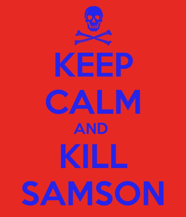 KEEP CALM AND  KILL SAMSON