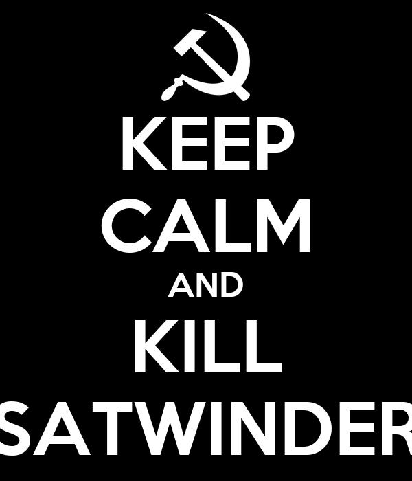KEEP CALM AND KILL SATWINDER