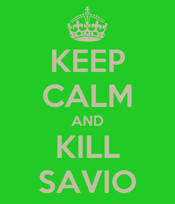 KEEP CALM AND KILL SAVIO