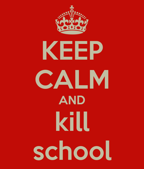 KEEP CALM AND kill school