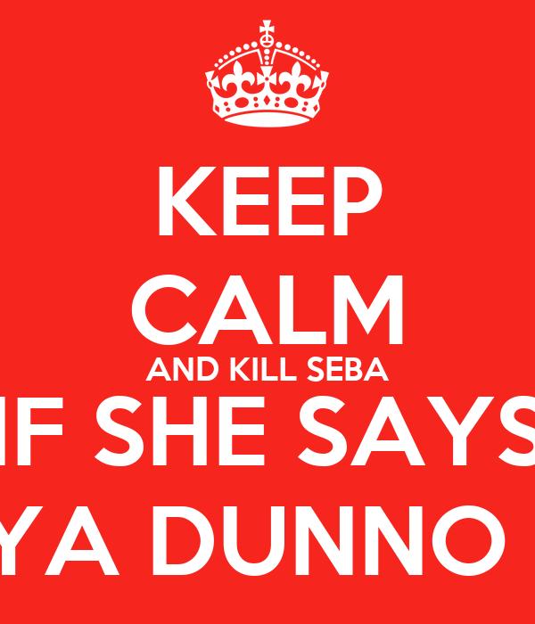 KEEP CALM AND KILL SEBA IF SHE SAYS YA DUNNO