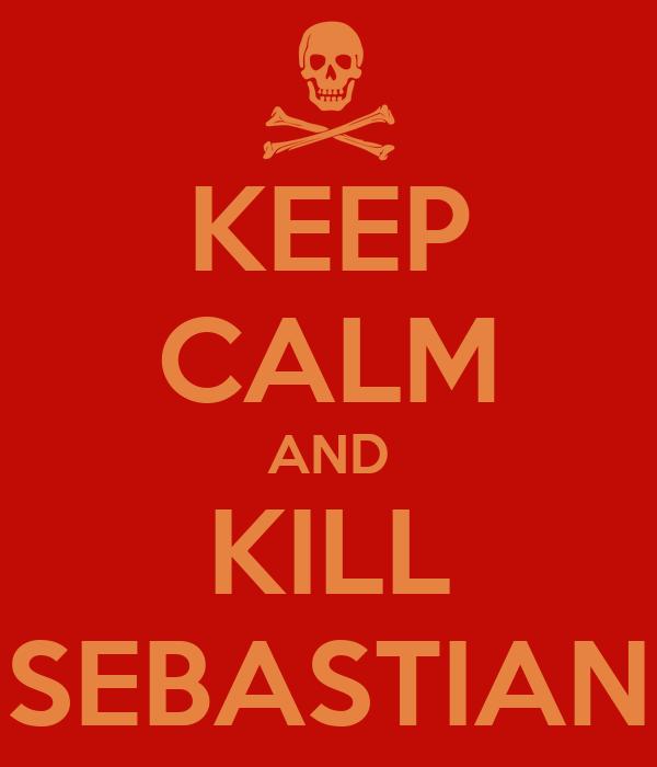 KEEP CALM AND KILL SEBASTIAN