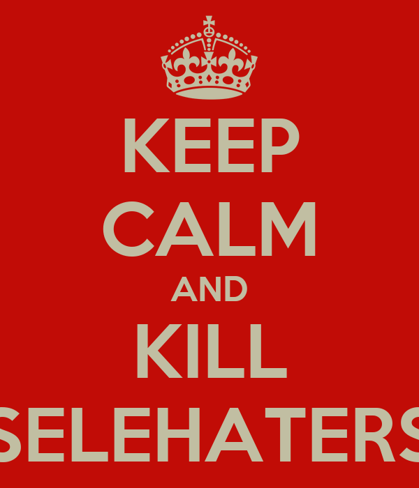 KEEP CALM AND KILL SELEHATERS