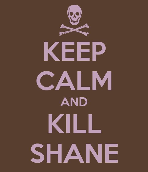 KEEP CALM AND KILL SHANE