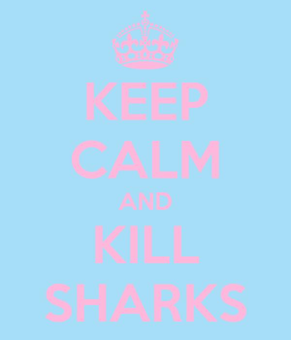 KEEP CALM AND KILL SHARKS