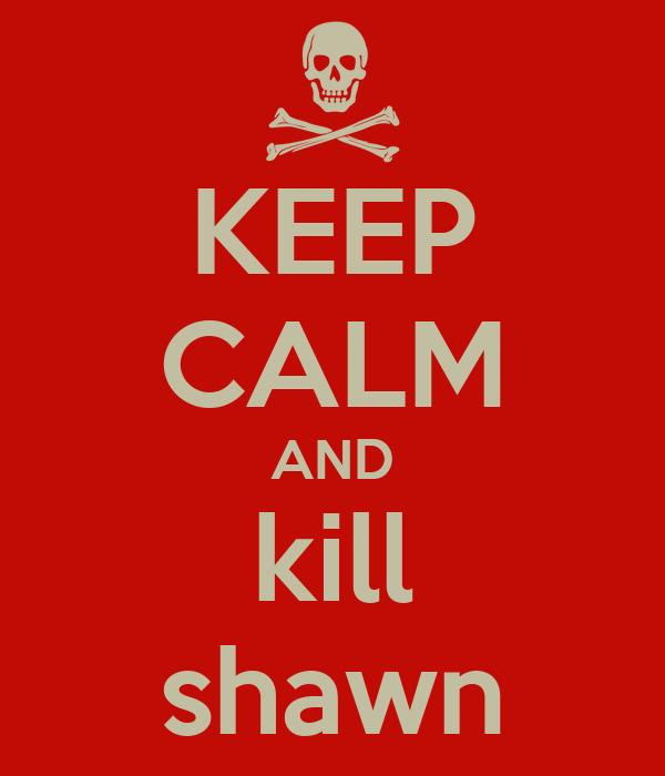 KEEP CALM AND kill shawn