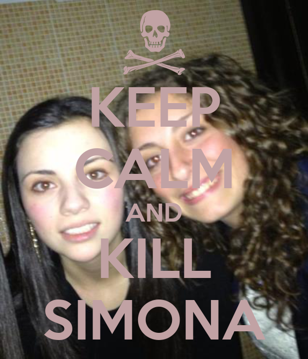 KEEP CALM AND KILL SIMONA