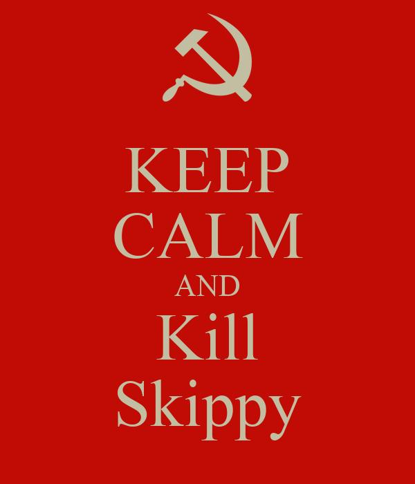 KEEP CALM AND Kill Skippy