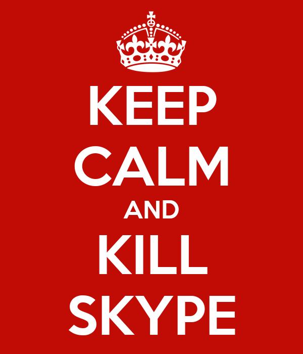 KEEP CALM AND KILL SKYPE