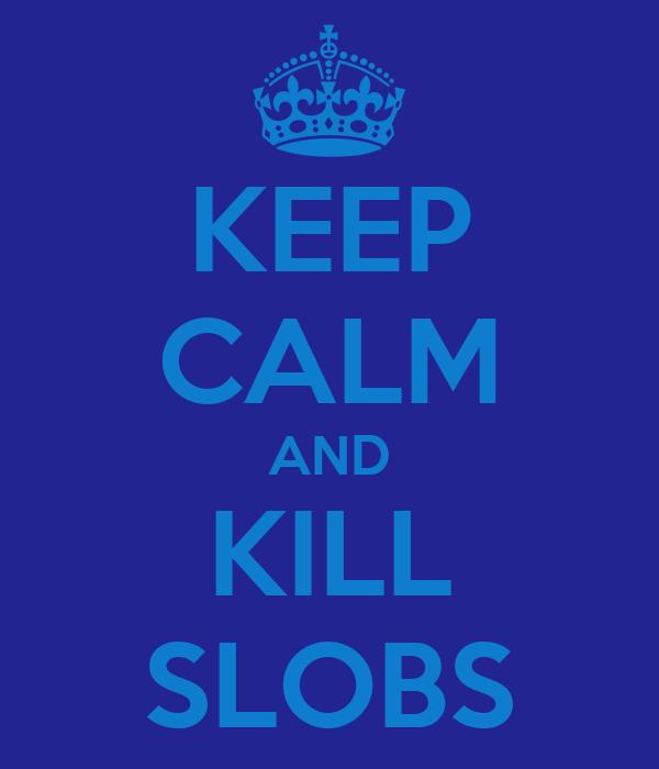 KEEP CALM AND KILL SLOBS