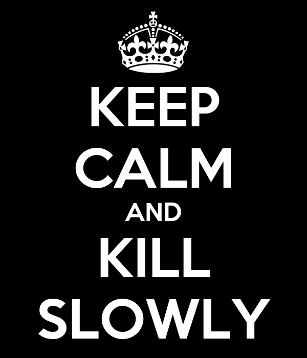 KEEP CALM AND KILL SLOWLY