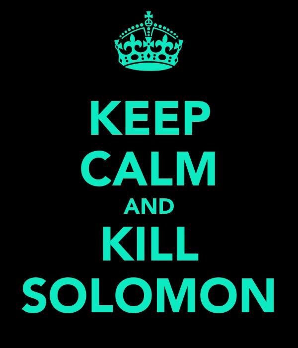 KEEP CALM AND KILL SOLOMON