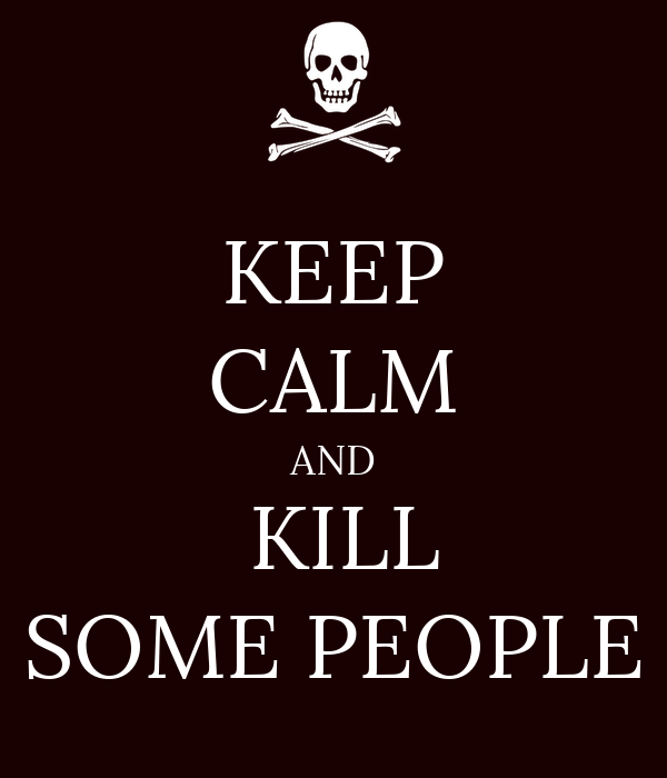 KEEP CALM AND   KILL  SOME PEOPLE