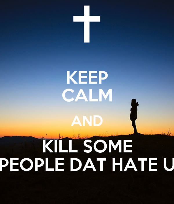KEEP CALM AND KILL SOME PEOPLE DAT HATE U