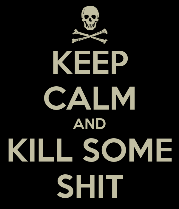 KEEP CALM AND KILL SOME SHIT