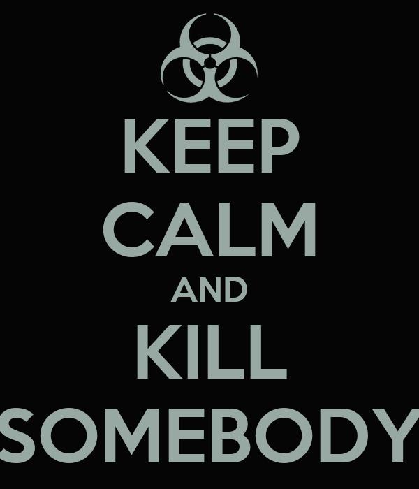 KEEP CALM AND KILL SOMEBODY