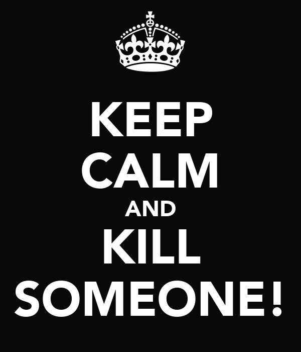 KEEP CALM AND KILL SOMEONE!