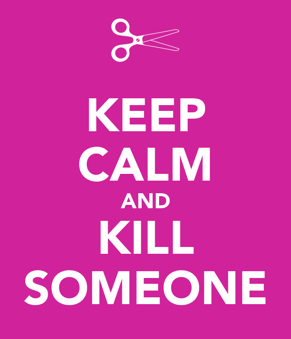 KEEP CALM AND KILL SOMEONE