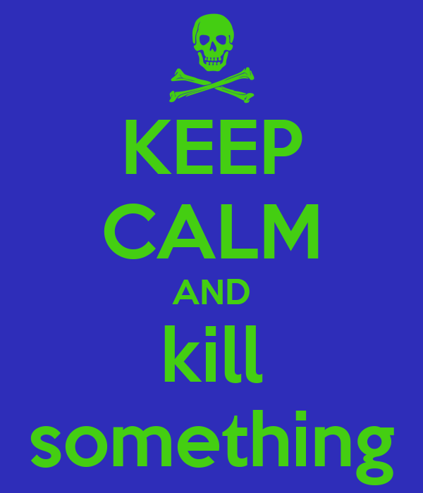 KEEP CALM AND kill something