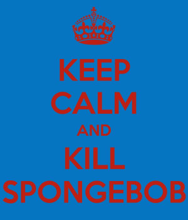 KEEP CALM AND KILL SPONGEBOB