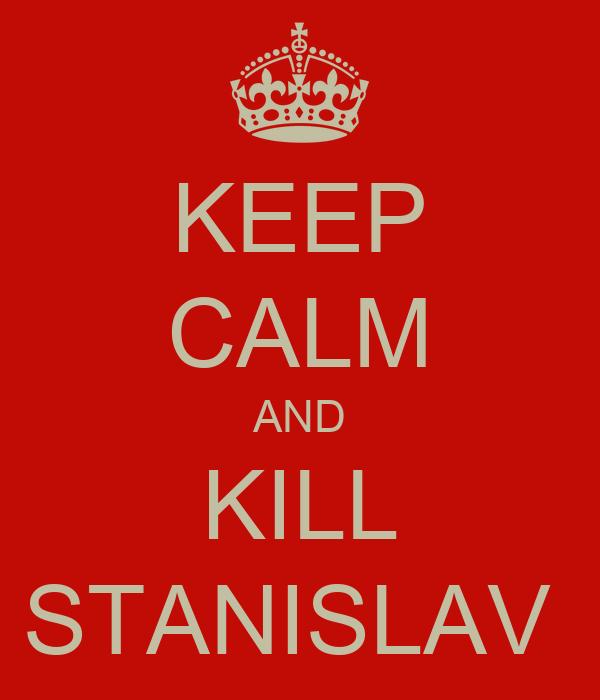 KEEP CALM AND KILL STANISLAV