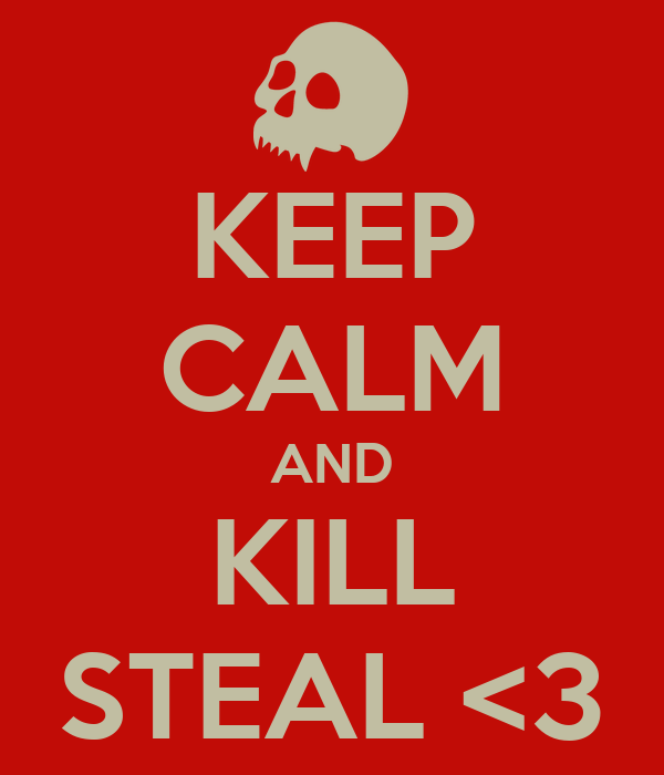 KEEP CALM AND KILL STEAL <3