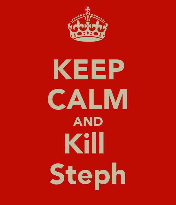 KEEP CALM AND Kill  Steph