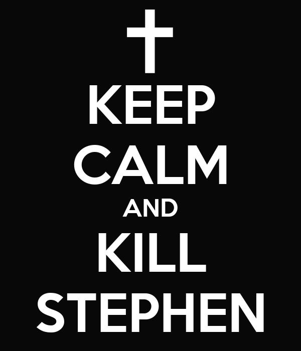 KEEP CALM AND KILL STEPHEN