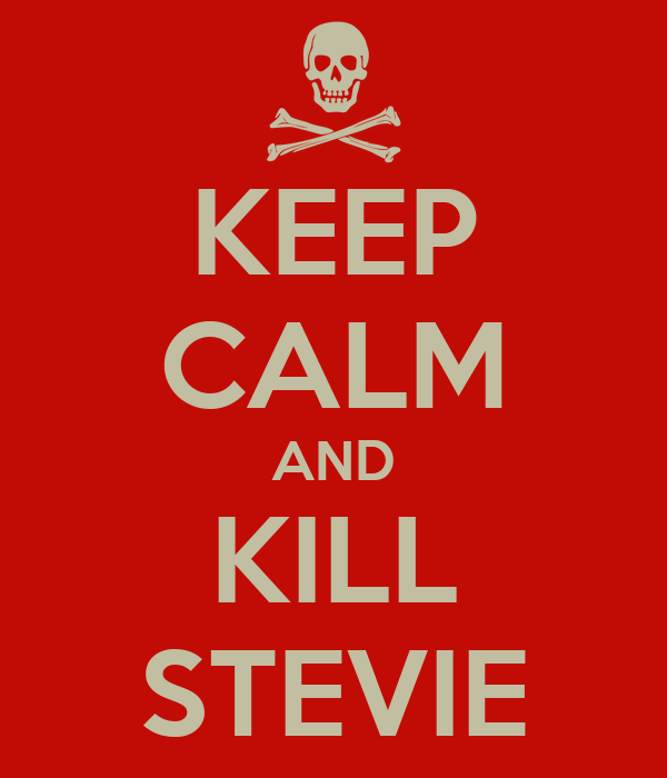 KEEP CALM AND KILL STEVIE