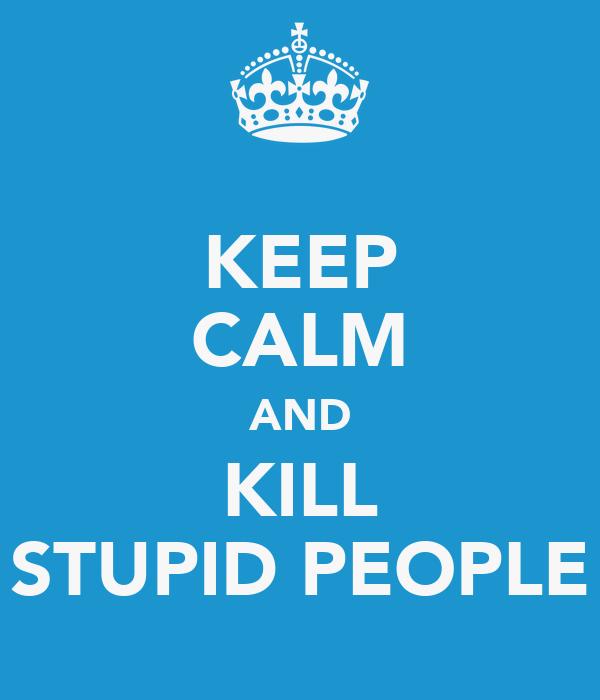 KEEP CALM AND KILL STUPID PEOPLE