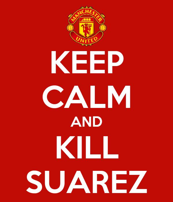 KEEP CALM AND KILL SUAREZ