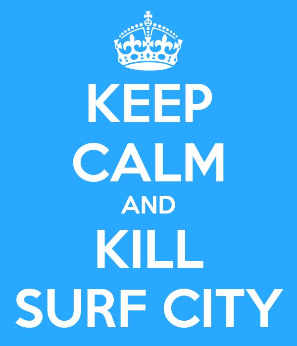 KEEP CALM AND KILL SURF CITY