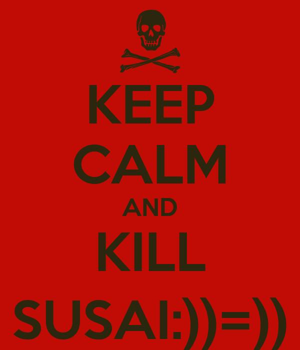 KEEP CALM AND KILL SUSAI:))=))