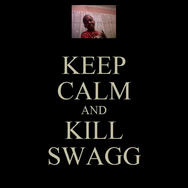KEEP CALM AND KILL SWAGG