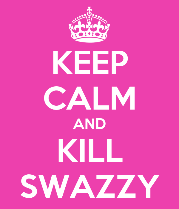 KEEP CALM AND KILL SWAZZY
