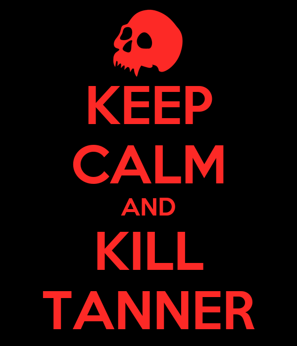KEEP CALM AND KILL TANNER